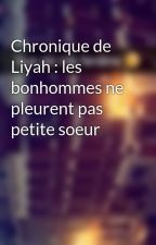 Chronique de Liyah : les bonhommes ne pleurent pas petite soeur by Chroniques_world