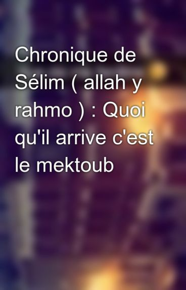 Chronique de Sélim ( allah y rahmo ) : Quoi qu'il arrive c'est le mektoub