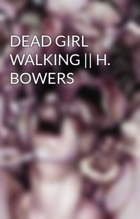 DEAD GIRL WALKING || H. BOWERS by BuckeyBeaver