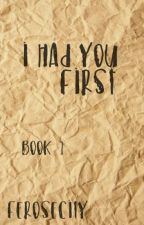 I had you first [Book One] by ferosecity
