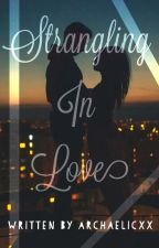 Strangling In Love (On- going) by archaelicxx