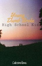 Young Dumb Broke High School Kids by Cakemellows