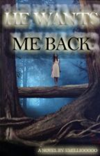 He Wants Me Back (COMPLETED)  by Emilliooooo
