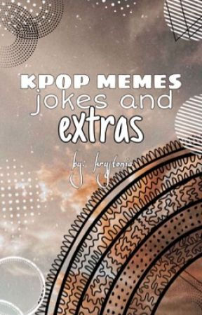 k-pop memes, jokes and extras  + you as a member by Krystonia