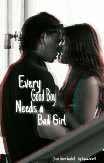 Every Good Boy Needs a Bad Girl (Nash Grier FanFic) #Wattys2016