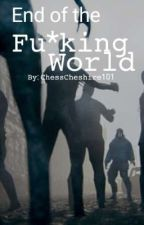 End of the Fu*king World by ChessCheshire_101