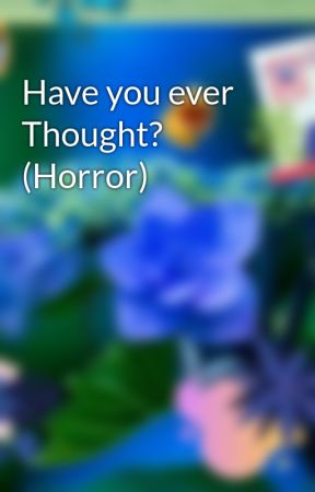 Have you ever Thought? (Horror) by ThatNaLugirl