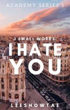 3 Small Words: I Hate You (Academy Series #1) by leesnowtae