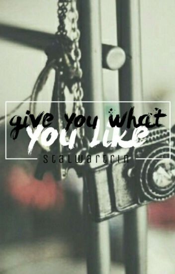 Give You What You Like ➳ [ under major revision ]