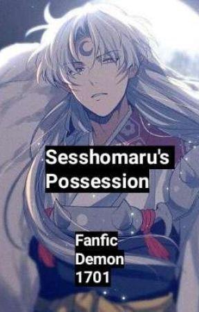 Sesshomaru's Possession {18+} by FanficDemon1701