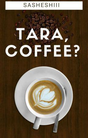 TARA, COFFEE? by sasheshiii