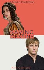 Saving Destiny (A Merlin Fanfiction) by kim_camaro
