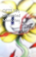 QFTS 50 | Unwanted Memories by undertalelover18a
