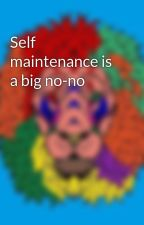 Self maintenance is a big no-no by Chocolateloveme14