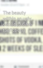 The beauty within an ugly secret ( a Glee fanfiction ) by Katie208
