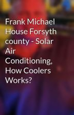 Frank Michael House Forsyth county - Solar Air Conditioning, How Coolers Works? by frankmichaelhouse