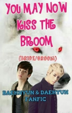 YOU MAY NOW KISS THE BROOM(BRIDE/GROOM) A Daehyun and Baekhyun fanfic (ON HOLD) by rarelywrites