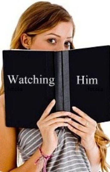 Watching Him