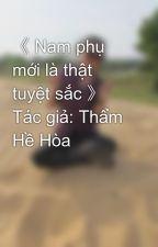 《 Nam phụ mới là thật tuyệt sắc 》 Tác giả: Thẩm Hề Hòa by phuthuy194