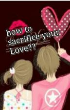 How to Sacrifice your Love? by ChandYsabel