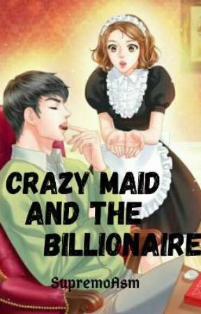 Crazy Maid and  the Billionaire [ON- GOING] [SHORT ENGLISH NOVEL]✔ by SupremoASM