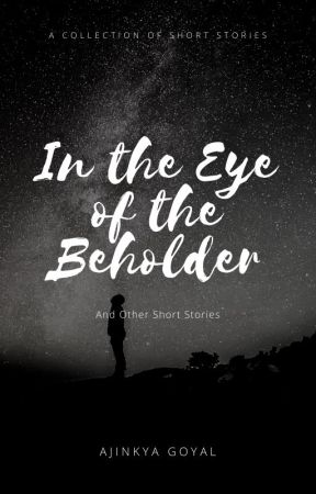 In the Eye of the Beholder and Other Short Stories by ajinkyagoyal