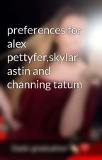 preferences for alex pettyfer,skylar astin and channing tatum by Jessiemendess