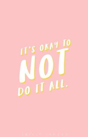 It's okay To not do it all by Tesla_07