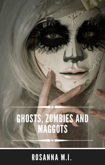 Ghosts, Zombies and Maggots