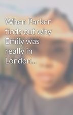 When Parker finds out why Emily was really in London... by cierahicks6