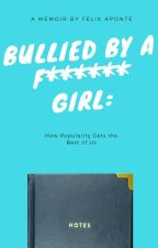 Bullied By A F****** Girl: How Popularity Gets the Best of Us by FelixAponte