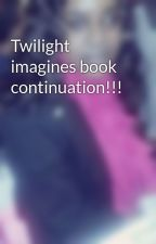 Twilight imagines book continuation!!! by PreciousBPerry_3