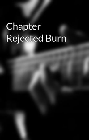 Chapter Rejected Burn by mercedes267