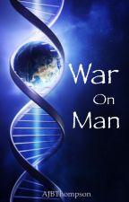 War on Man (Hiatus for editing) by AJBThompson