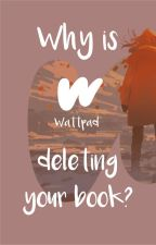 WHY IS WATTPAD DELETING YOUR BOOK? by tomgaryens