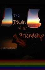 The Dawn of Our Friendship by JasmeenDhillon