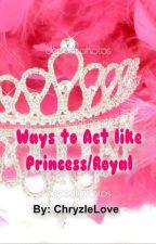 Ways To Act Like Princess/Royal by ChryzleLove