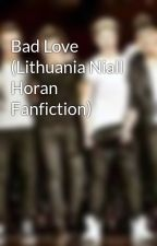 Bad Love (Lithuania Niall Horan Fanfiction) by OneeDirectionIstori3