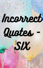 Incorrect Quotes - SIX by queen_ofthe_castle