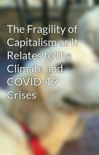 The Fragility of Capitalism as It Relates to the Climate and COVID-19 Crises by msfts147