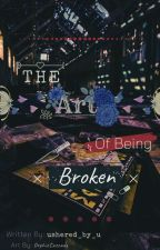 The Art of  Being Broken by ushered_by_u