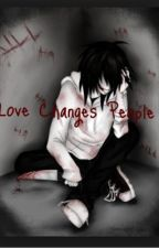Love Changes People (a Jeff the Killer fanfiction) by AlyssaSings_atNight
