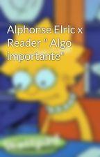 "Alphonse Elric x Reader "" Algo importante"" by ReikaKurosaki"