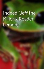 Indeed (Jeff the Killer x Reader, Lemon) by kennananana