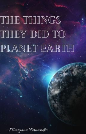 The Things They Did to Planet Earth by maryann_fdes