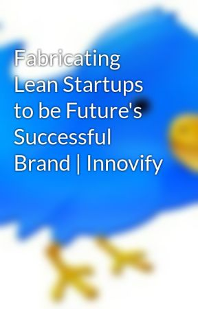 Fabricating Lean Startups to be Future's Successful Brand   Innovify by ArzunPathak