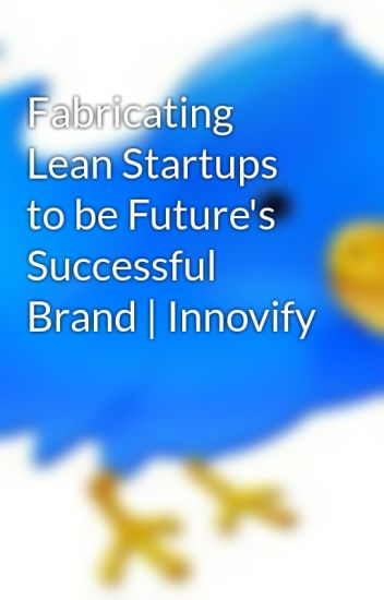 Fabricating Lean Startups to be Future's Successful Brand | Innovify
