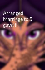 Arranged Marriage to 5 guys!!! by platinum97