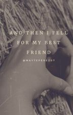 And Then I Fell For My Best Friend (completed) by MaytePerez07