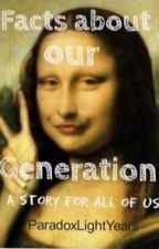 Facts about our Generation by ParadoxLightYears
